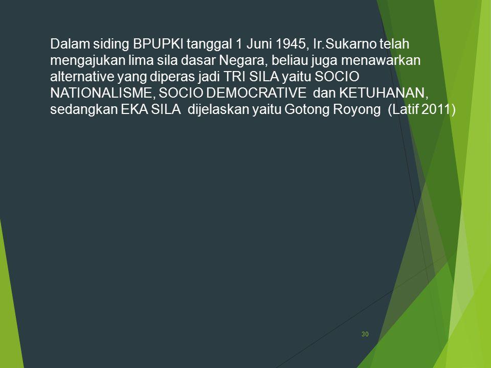 30 Dalam siding BPUPKI tanggal 1 Juni 1945, Ir.Sukarno telah mengajukan lima sila dasar Negara, beliau juga menawarkan alternative yang diperas jadi T