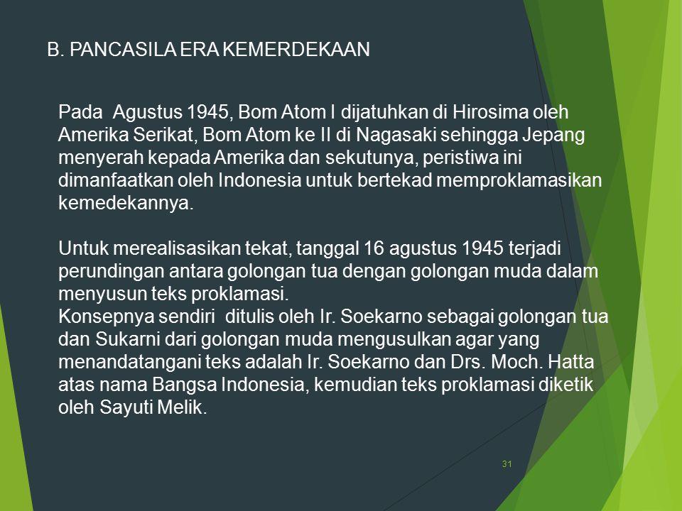 31 B. PANCASILA ERA KEMERDEKAAN Pada Agustus 1945, Bom Atom I dijatuhkan di Hirosima oleh Amerika Serikat, Bom Atom ke II di Nagasaki sehingga Jepang