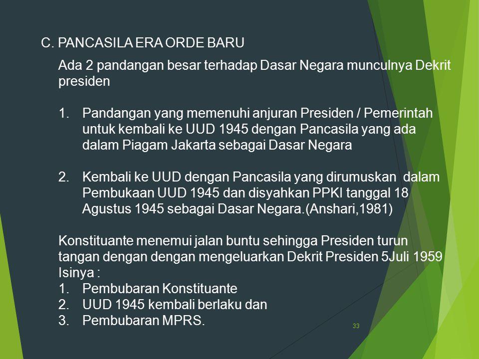 33 C. PANCASILA ERA ORDE BARU Ada 2 pandangan besar terhadap Dasar Negara munculnya Dekrit presiden 1.Pandangan yang memenuhi anjuran Presiden / Pemer