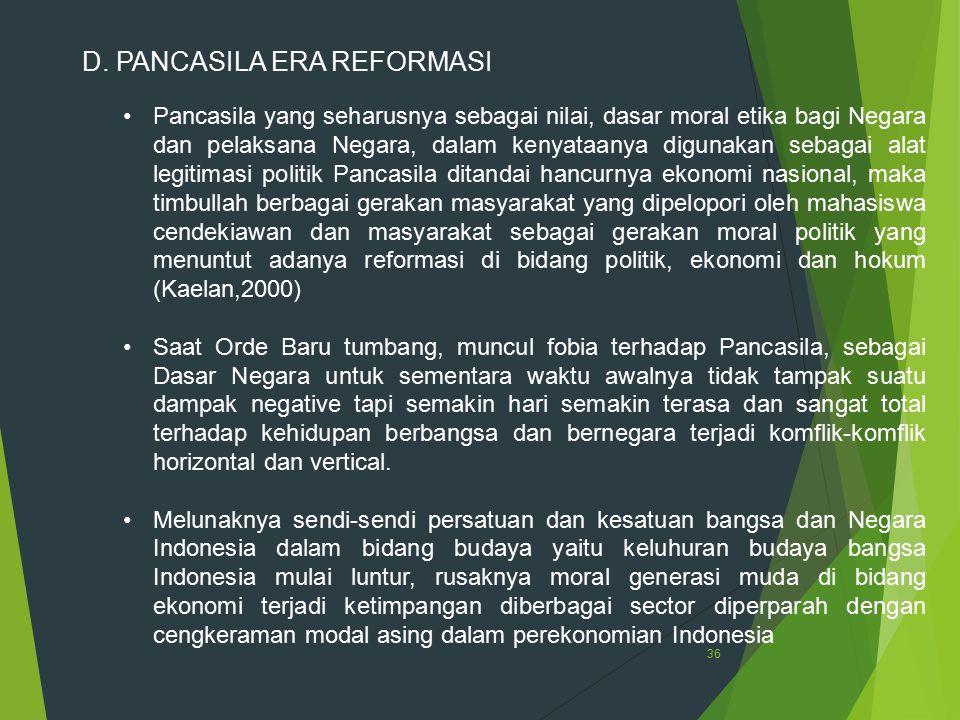 36 D. PANCASILA ERA REFORMASI Pancasila yang seharusnya sebagai nilai, dasar moral etika bagi Negara dan pelaksana Negara, dalam kenyataanya digunakan