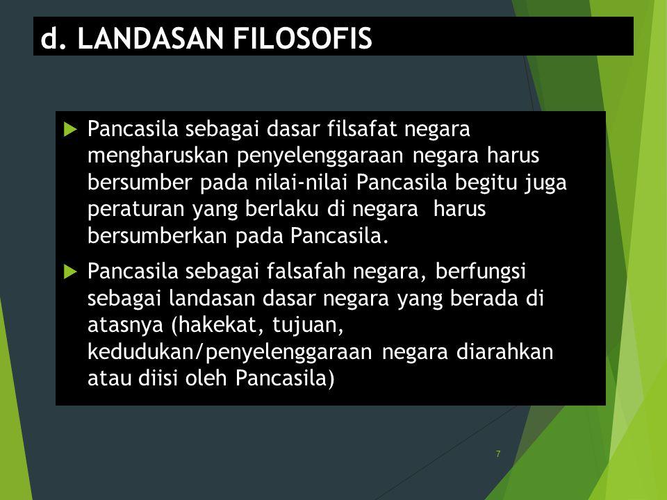 d. LANDASAN FILOSOFIS  Pancasila sebagai dasar filsafat negara mengharuskan penyelenggaraan negara harus bersumber pada nilai-nilai Pancasila begitu