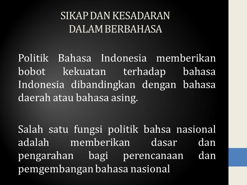 SIKAP DAN KESADARAN DALAM BERBAHASA Politik Bahasa Indonesia memberikan bobot kekuatan terhadap bahasa Indonesia dibandingkan dengan bahasa daerah ata