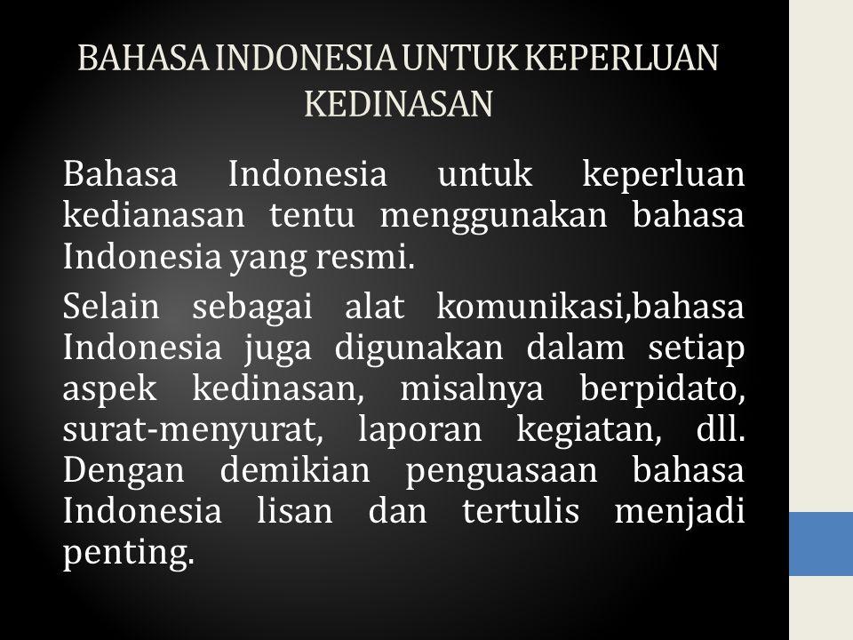 BAHASA INDONESIA UNTUK KEPERLUAN KEDINASAN Bahasa Indonesia untuk keperluan kedianasan tentu menggunakan bahasa Indonesia yang resmi. Selain sebagai a