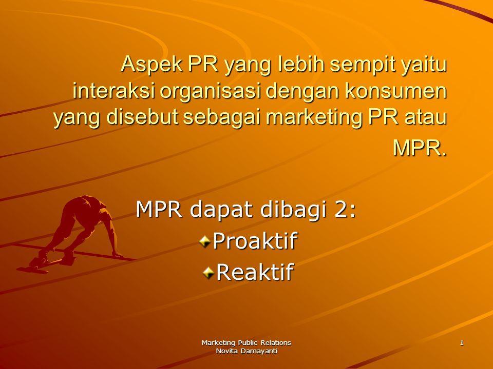 Marketing Public Relations Novita Damayanti 2 MPR Proaktif MPR yang proaktif ditentukan oleh tujuan pemasaran perusahaan sehingga lebih beorientasi ofensif ketimbang defensif serta mencari peluang dari pada memecahkan masalah.