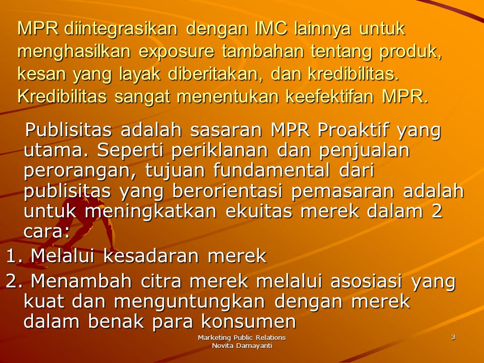Marketing Public Relations Novita Damayanti 4 Terdapat 3 bentuk publisitas yang sering digunakan oleh PR yang berorientasi pemasaran adalah: –product releases –executive statement releases –feature articles