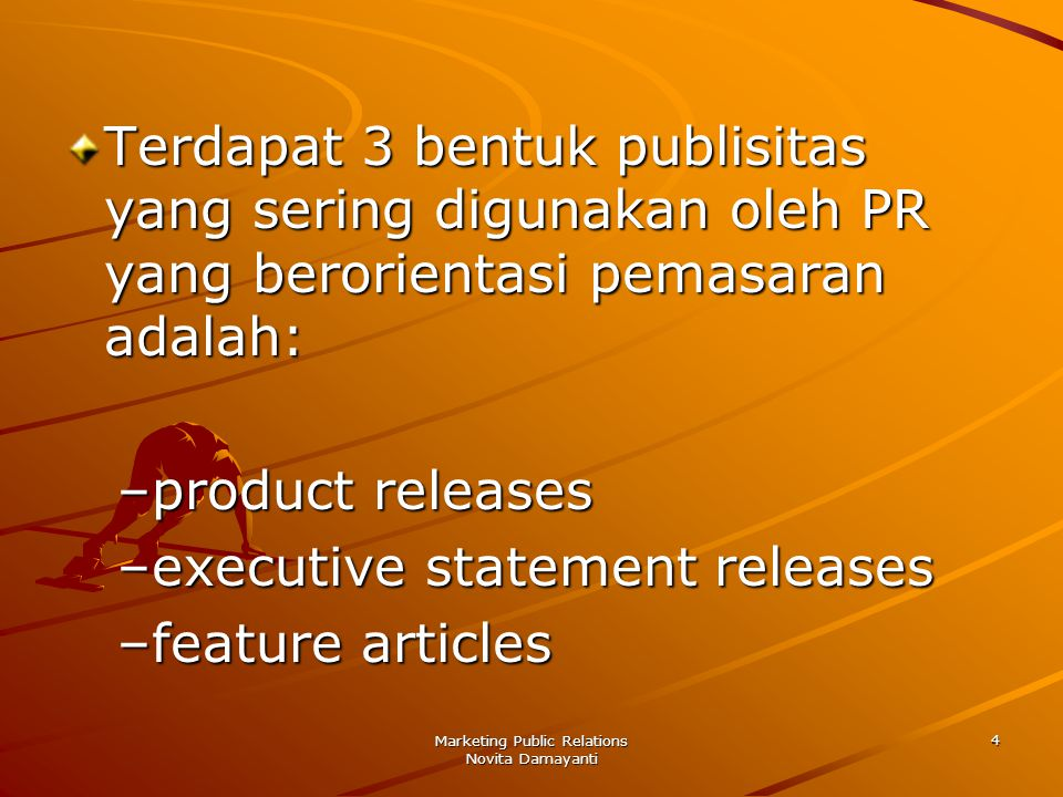 Marketing Public Relations Novita Damayanti 4 Terdapat 3 bentuk publisitas yang sering digunakan oleh PR yang berorientasi pemasaran adalah: –product releases –executive statement releases –feature articles