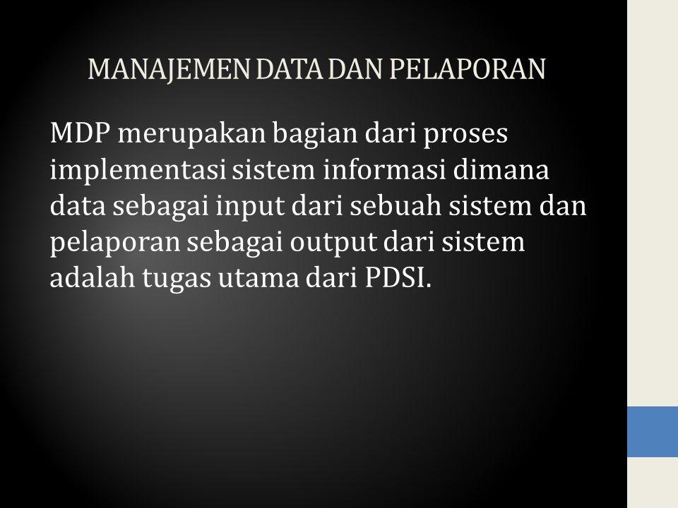 MANAJEMEN DATA DAN PELAPORAN MDP merupakan bagian dari proses implementasi sistem informasi dimana data sebagai input dari sebuah sistem dan pelaporan sebagai output dari sistem adalah tugas utama dari PDSI.
