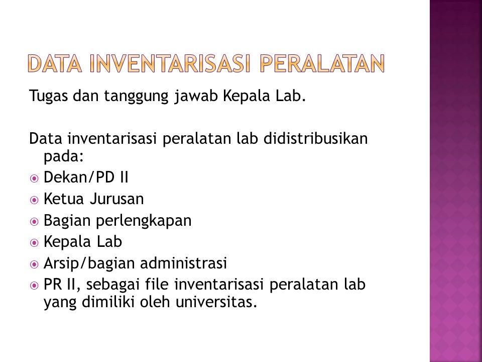 Tugas dan tanggung jawab Kepala Lab. Data inventarisasi peralatan lab didistribusikan pada:  Dekan/PD II  Ketua Jurusan  Bagian perlengkapan  Kepa