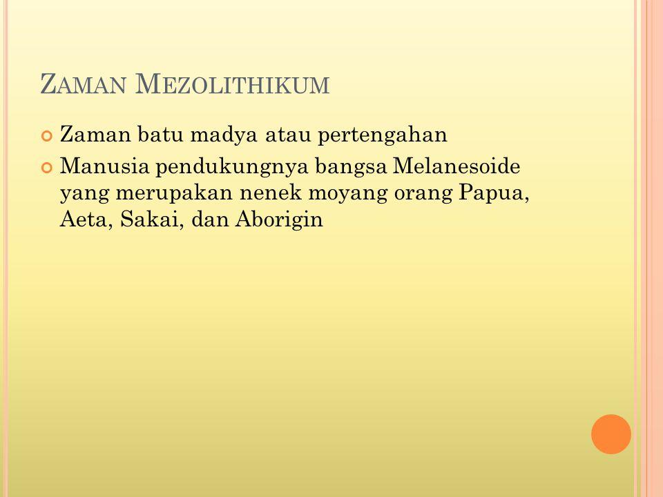 Z AMAN M EZOLITHIKUM Zaman batu madya atau pertengahan Manusia pendukungnya bangsa Melanesoide yang merupakan nenek moyang orang Papua, Aeta, Sakai, d