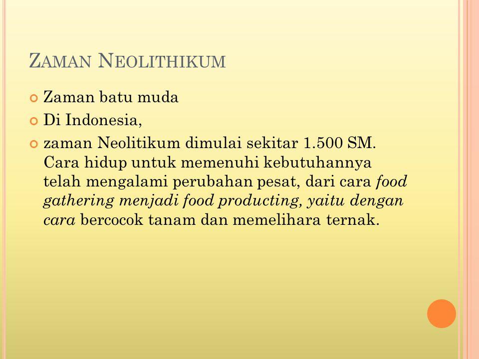 Z AMAN N EOLITHIKUM Zaman batu muda Di Indonesia, zaman Neolitikum dimulai sekitar 1.500 SM. Cara hidup untuk memenuhi kebutuhannya telah mengalami pe