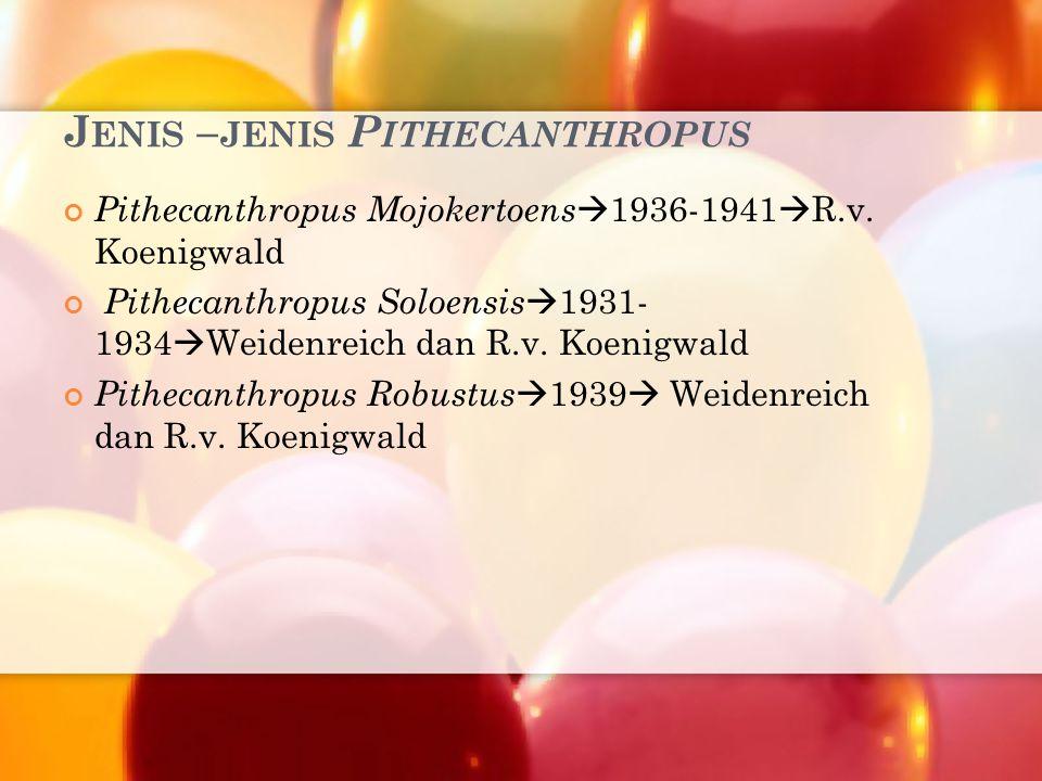 J ENIS – JENIS P ITHECANTHROPUS Pithecanthropus Mojokertoens  1936-1941  R.v. Koenigwald Pithecanthropus Soloensis  1931- 1934  Weidenreich dan R.