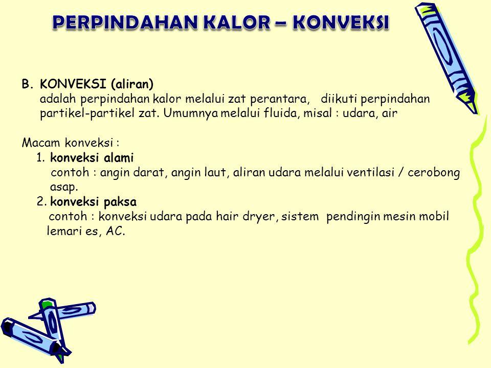 B. KONVEKSI (aliran) adalah perpindahan kalor melalui zat perantara, diikuti perpindahan partikel-partikel zat. Umumnya melalui fluida, misal : udara,