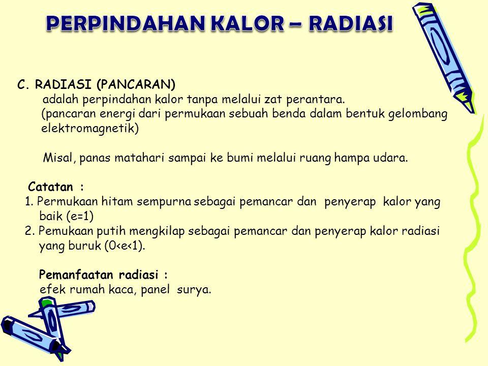 C.RADIASI (PANCARAN) adalah perpindahan kalor tanpa melalui zat perantara.
