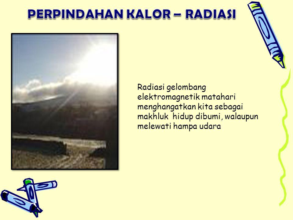 Radiasi gelombang elektromagnetik matahari menghangatkan kita sebagai makhluk hidup dibumi, walaupun melewati hampa udara