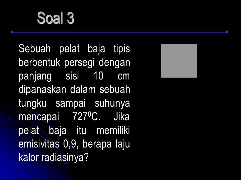 Soal 3 Sebuah pelat baja tipis berbentuk persegi dengan panjang sisi 10 cm dipanaskan dalam sebuah tungku sampai suhunya mencapai 727 0 C.
