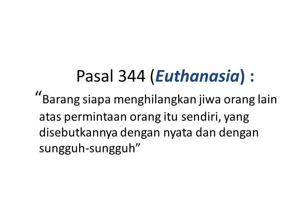 """Pasal 344 (Euthanasia) : """" Barang siapa menghilangkan jiwa orang lain atas permintaan orang itu sendiri, yang disebutkannya dengan nyata dan dengan su"""