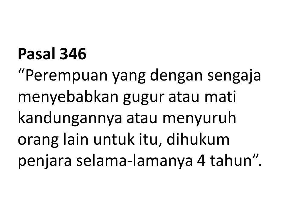 """Pasal 346 """"Perempuan yang dengan sengaja menyebabkan gugur atau mati kandungannya atau menyuruh orang lain untuk itu, dihukum penjara selama-lamanya 4"""