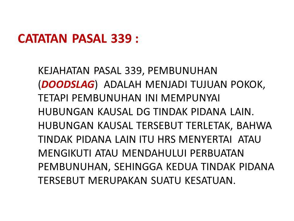 CATATAN PASAL 339 : KEJAHATAN PASAL 339, PEMBUNUHAN (DOODSLAG) ADALAH MENJADI TUJUAN POKOK, TETAPI PEMBUNUHAN INI MEMPUNYAI HUBUNGAN KAUSAL DG TINDAK