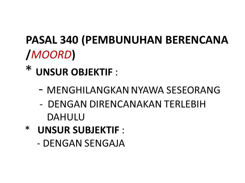PASAL 340 (PEMBUNUHAN BERENCANA /MOORD) * UNSUR OBJEKTIF : - MENGHILANGKAN NYAWA SESEORANG - DENGAN DIRENCANAKAN TERLEBIH DAHULU * UNSUR SUBJEKTIF : -