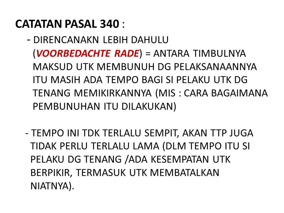 CATATAN PASAL 340 : - DIRENCANAKN LEBIH DAHULU (VOORBEDACHTE RADE) = ANTARA TIMBULNYA MAKSUD UTK MEMBUNUH DG PELAKSANAANNYA ITU MASIH ADA TEMPO BAGI S
