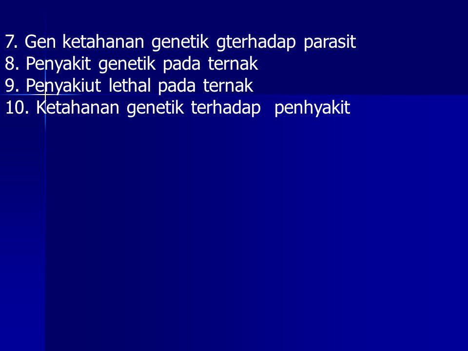 7. Gen ketahanan genetik gterhadap parasit 8. Penyakit genetik pada ternak 9. Penyakiut lethal pada ternak 10. Ketahanan genetik terhadap penhyakit