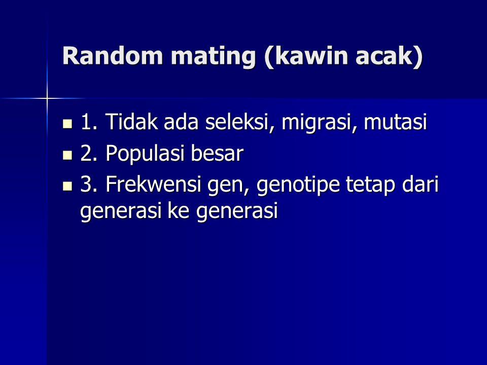 Random mating (kawin acak) 1. Tidak ada seleksi, migrasi, mutasi 1. Tidak ada seleksi, migrasi, mutasi 2. Populasi besar 2. Populasi besar 3. Frekwens