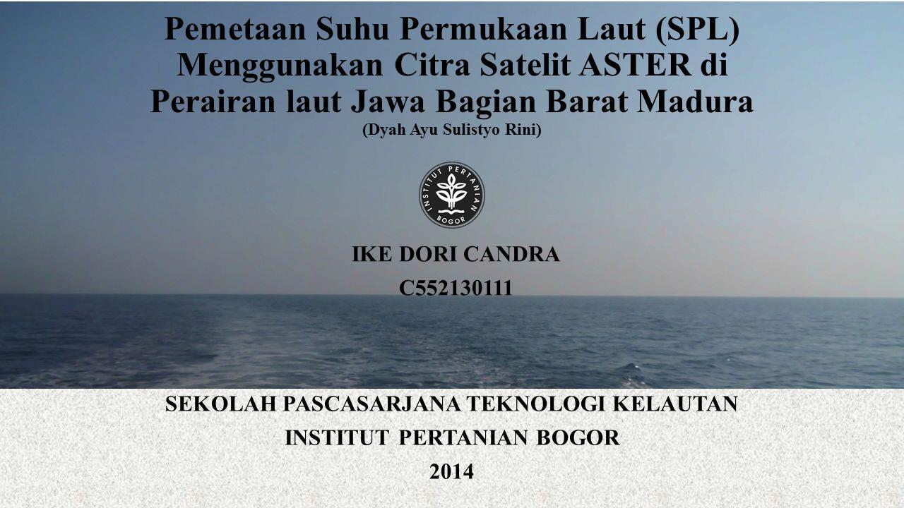Pemetaan Suhu Permukaan Laut (SPL) Menggunakan Citra Satelit ASTER di Perairan laut Jawa Bagian Barat Madura (Dyah Ayu Sulistyo Rini) SEKOLAH PASCASARJANA TEKNOLOGI KELAUTAN INSTITUT PERTANIAN BOGOR 2014 IKE DORI CANDRA C552130111