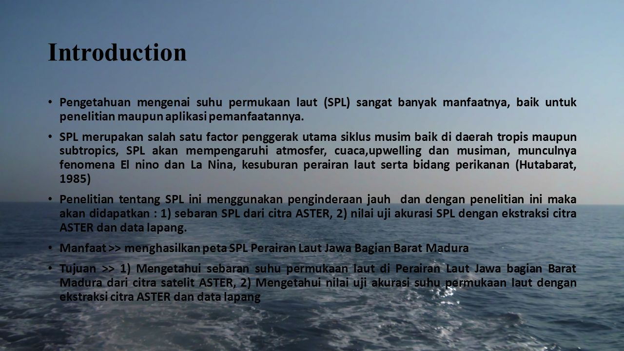 Introduction Pengetahuan mengenai suhu permukaan laut (SPL) sangat banyak manfaatnya, baik untuk penelitian maupun aplikasi pemanfaatannya. SPL merupa