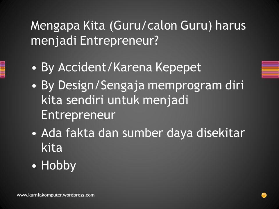 Mengapa Kita (Guru/calon Guru) harus menjadi Entrepreneur? By Accident/Karena Kepepet By Design/Sengaja memprogram diri kita sendiri untuk menjadi Ent