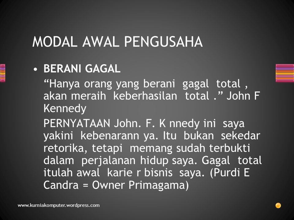 BERANI GAGAL Hanya orang yang berani gagal total, akan meraih keberhasilan total. John F Kennedy PERNYATAAN John.