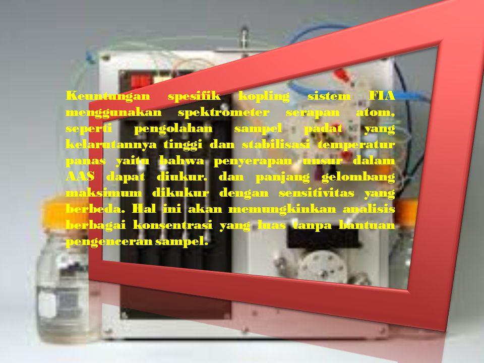 Keuntungan spesifik kopling sistem FIA menggunakan spektrometer serapan atom, seperti pengolahan sampel padat yang kelarutannya tinggi dan stabilisasi temperatur panas yaitu bahwa penyerapan unsur dalam AAS dapat diukur.