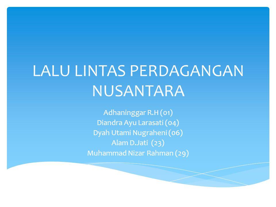 LALU LINTAS PERDAGANGAN NUSANTARA Adhaninggar R.H (01) Diandra Ayu Larasati (04) Dyah Utami Nugraheni (06) Alam D.Jati (23) Muhammad Nizar Rahman (29)