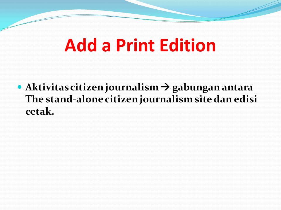 Add a Print Edition Aktivitas citizen journalism  gabungan antara The stand-alone citizen journalism site dan edisi cetak.