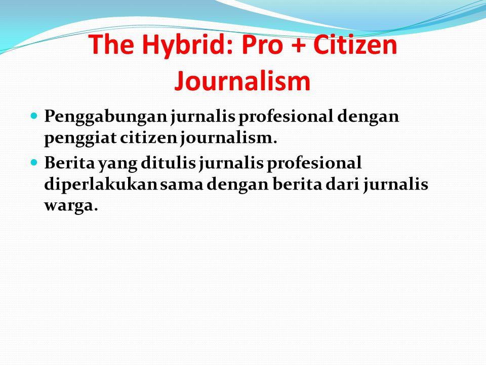 The Hybrid: Pro + Citizen Journalism Penggabungan jurnalis profesional dengan penggiat citizen journalism.