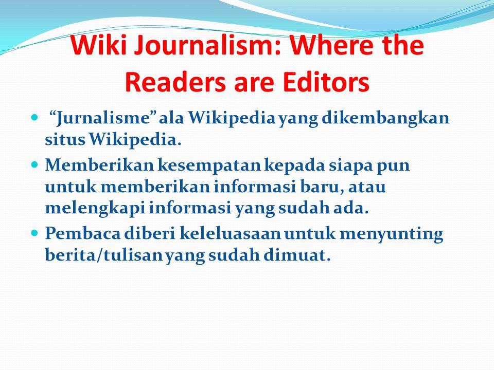 Wiki Journalism: Where the Readers are Editors Jurnalisme ala Wikipedia yang dikembangkan situs Wikipedia.