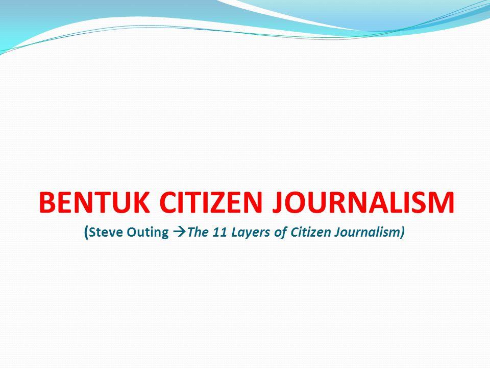 BENTUK CITIZEN JOURNALISM ( Steve Outing  The 11 Layers of Citizen Journalism)