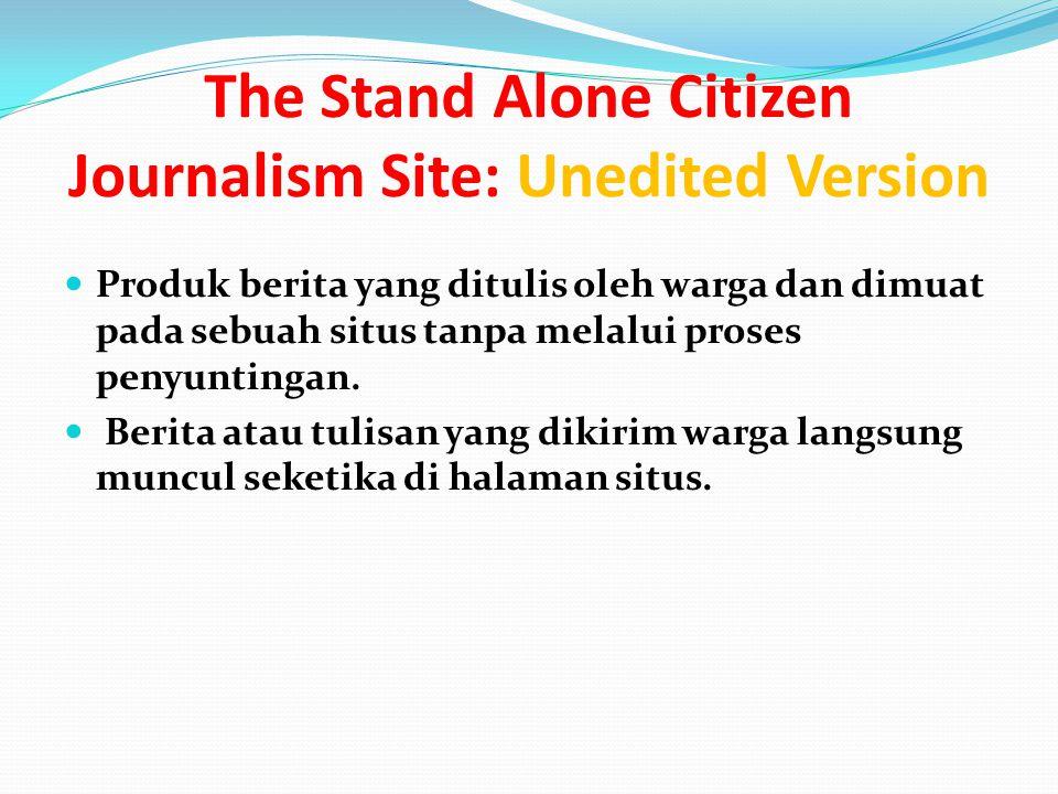 The Stand Alone Citizen Journalism Site: Unedited Version Produk berita yang ditulis oleh warga dan dimuat pada sebuah situs tanpa melalui proses penyuntingan.