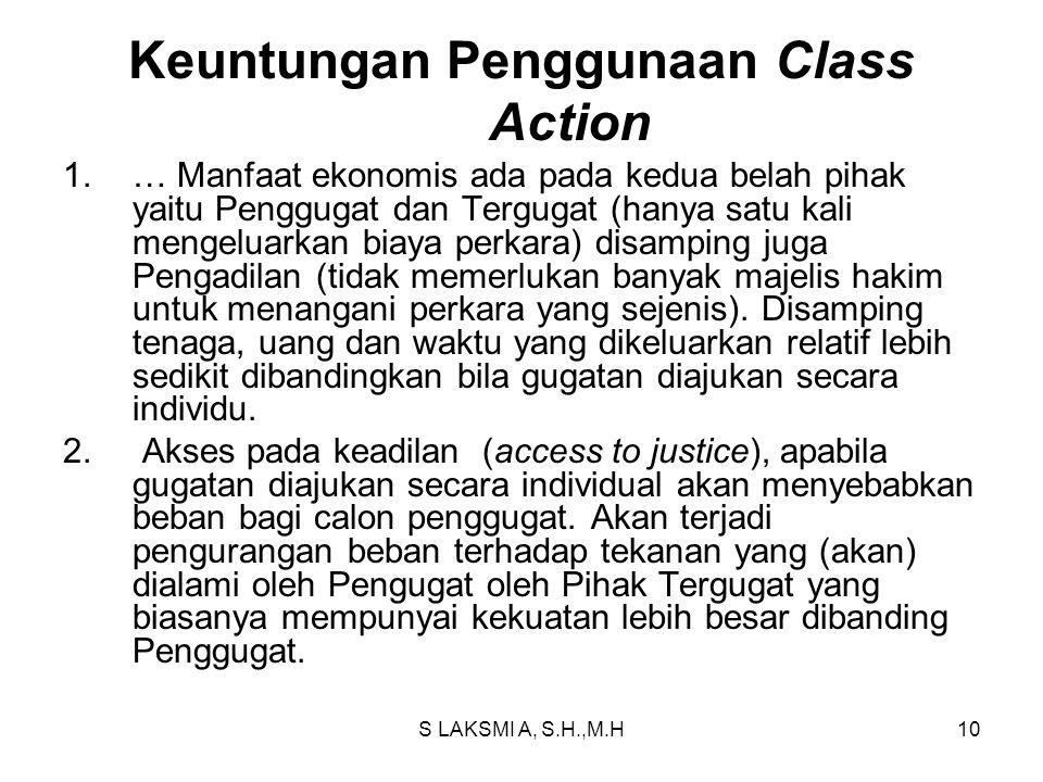 S LAKSMI A, S.H.,M.H10 Keuntungan Penggunaan Class Action 1.… Manfaat ekonomis ada pada kedua belah pihak yaitu Penggugat dan Tergugat (hanya satu kali mengeluarkan biaya perkara) disamping juga Pengadilan (tidak memerlukan banyak majelis hakim untuk menangani perkara yang sejenis).