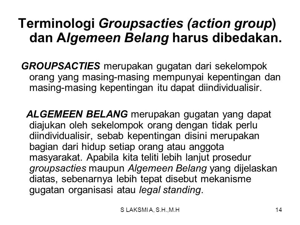 S LAKSMI A, S.H.,M.H14 Terminologi Groupsacties (action group) dan Algemeen Belang harus dibedakan. GROUPSACTIES merupakan gugatan dari sekelompok ora