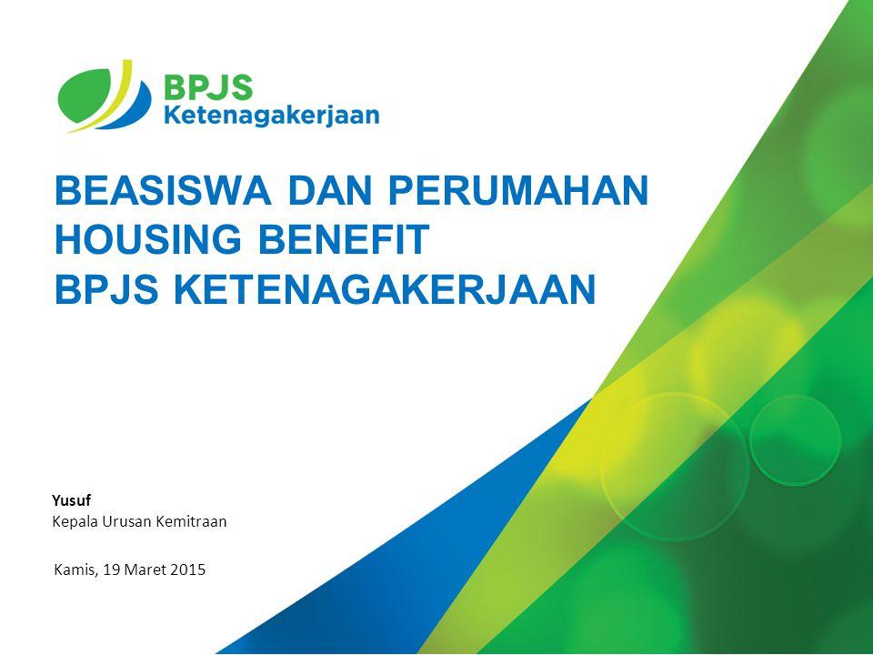 BEASISWA DAN PERUMAHAN HOUSING BENEFIT BPJS KETENAGAKERJAAN Kamis, 19 Maret 2015 Yusuf Kepala Urusan Kemitraan