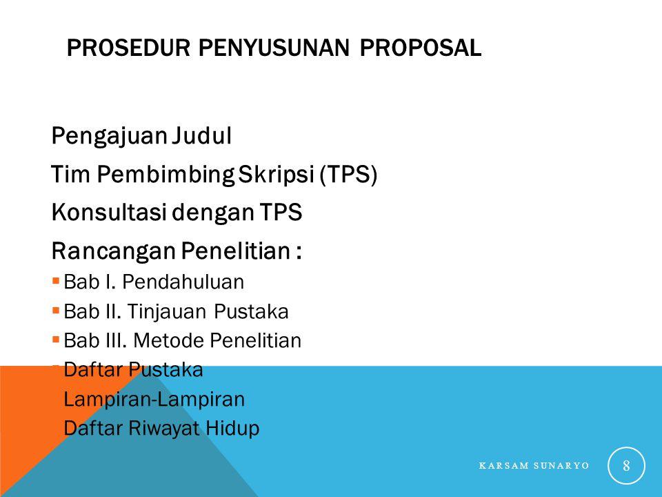 PROSEDUR PENYUSUNAN PROPOSAL Pengajuan Judul Tim Pembimbing Skripsi (TPS) Konsultasi dengan TPS Rancangan Penelitian :  Bab I. Pendahuluan  Bab II.