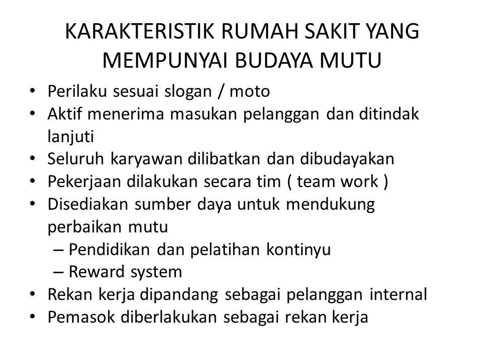 KARAKTERISTIK RUMAH SAKIT YANG MEMPUNYAI BUDAYA MUTU Perilaku sesuai slogan / moto Aktif menerima masukan pelanggan dan ditindak lanjuti Seluruh karyawan dilibatkan dan dibudayakan Pekerjaan dilakukan secara tim ( team work ) Disediakan sumber daya untuk mendukung perbaikan mutu – Pendidikan dan pelatihan kontinyu – Reward system Rekan kerja dipandang sebagai pelanggan internal Pemasok diberlakukan sebagai rekan kerja