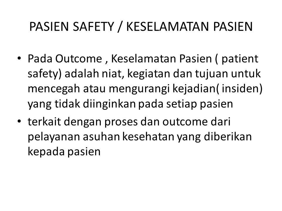 PASIEN SAFETY / KESELAMATAN PASIEN Pada Outcome, Keselamatan Pasien ( patient safety) adalah niat, kegiatan dan tujuan untuk mencegah atau mengurangi