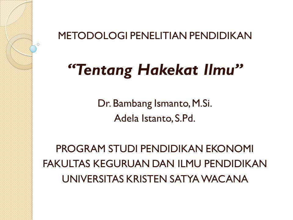 """METODOLOGI PENELITIAN PENDIDIKAN """"Tentang Hakekat Ilmu"""" Dr. Bambang Ismanto, M.Si. Adela Istanto, S.Pd. PROGRAM STUDI PENDIDIKAN EKONOMI FAKULTAS KEGU"""