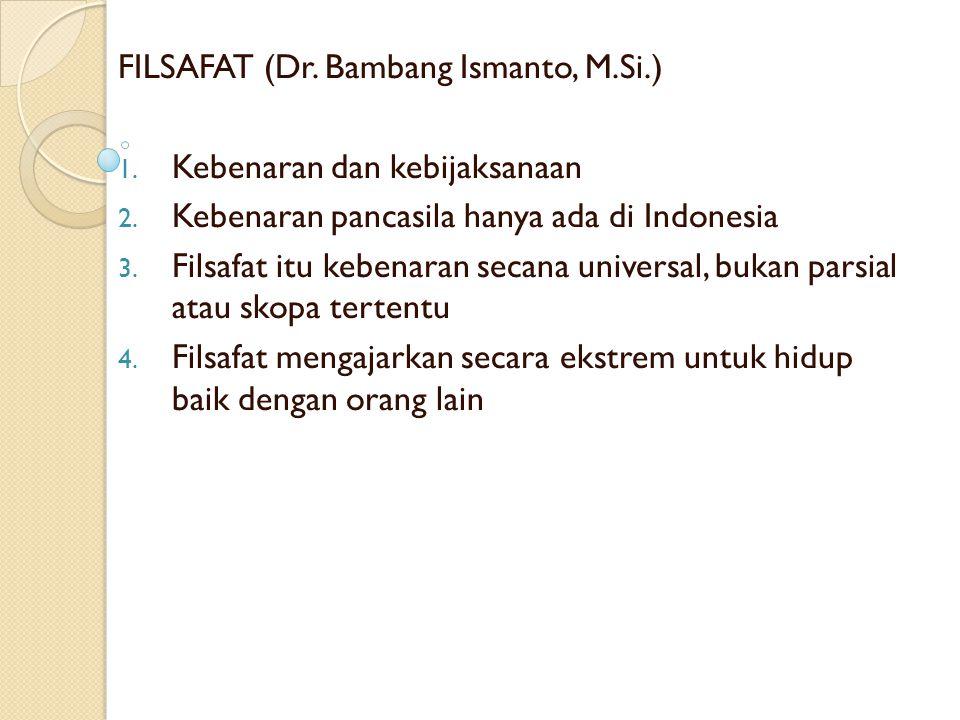 FILSAFAT (Dr. Bambang Ismanto, M.Si.) 1. Kebenaran dan kebijaksanaan 2. Kebenaran pancasila hanya ada di Indonesia 3. Filsafat itu kebenaran secana un