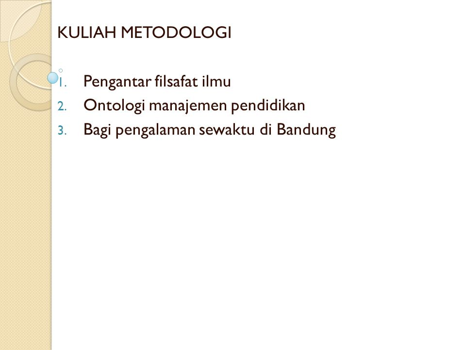 KULIAH METODOLOGI 1. Pengantar filsafat ilmu 2. Ontologi manajemen pendidikan 3. Bagi pengalaman sewaktu di Bandung