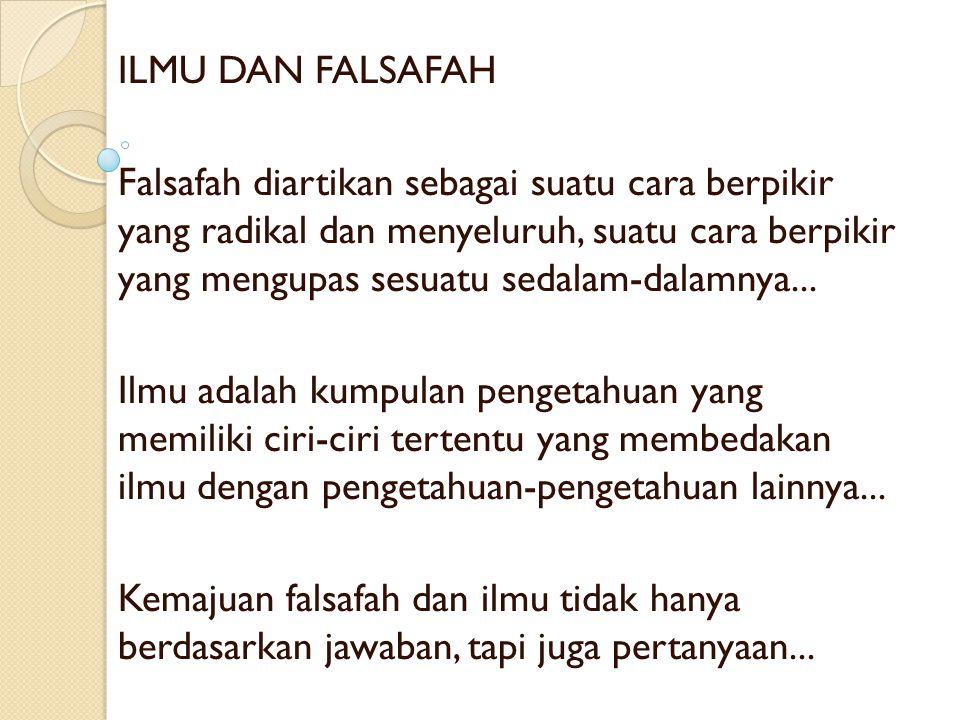 ILMU DAN FALSAFAH Falsafah diartikan sebagai suatu cara berpikir yang radikal dan menyeluruh, suatu cara berpikir yang mengupas sesuatu sedalam-dalamnya...