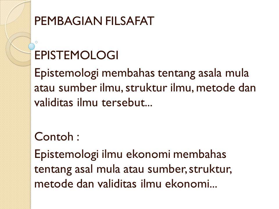 PEMBAGIAN FILSAFAT EPISTEMOLOGI Epistemologi membahas tentang asala mula atau sumber ilmu, struktur ilmu, metode dan validitas ilmu tersebut... Contoh