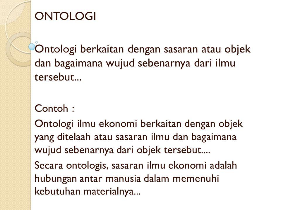 ONTOLOGI Ontologi berkaitan dengan sasaran atau objek dan bagaimana wujud sebenarnya dari ilmu tersebut... Contoh : Ontologi ilmu ekonomi berkaitan de