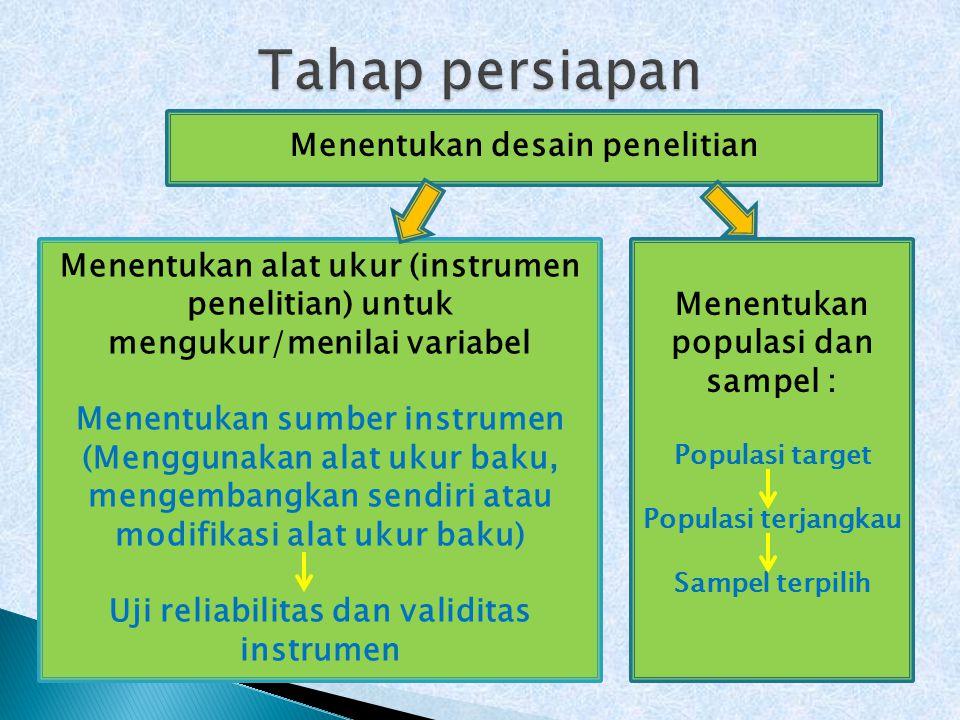 Menentukan desain penelitian Menentukan alat ukur (instrumen penelitian) untuk mengukur/menilai variabel Menentukan sumber instrumen (Menggunakan alat ukur baku, mengembangkan sendiri atau modifikasi alat ukur baku) Uji reliabilitas dan validitas instrumen Menentukan populasi dan sampel : Populasi target Populasi terjangkau Sampel terpilih